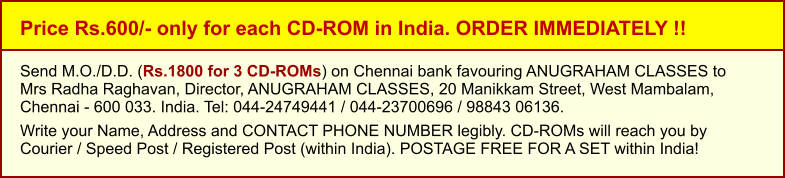 Price Rs.600/- only for each CD-ROM in India. ORDER IMMEDIATELY !! Send M.O./D.D. (Rs.1800 for 3 CD-ROMs) on Chennai bank favouring ANUGRAHAM CLASSES toMrs Radha Raghavan, Director, ANUGRAHAM CLASSES, 20 Manikkam Street, West Mambalam,Chennai - 600 033. India. Tel: 044-24749441 / 044-23700696 / 98843 06136.  Write your Name, Address and CONTACT PHONE NUMBER legibly. CD-ROMs will reach you by Courier / Speed Post / Registered Post (within India). POSTAGE FREE FOR A SET within India!